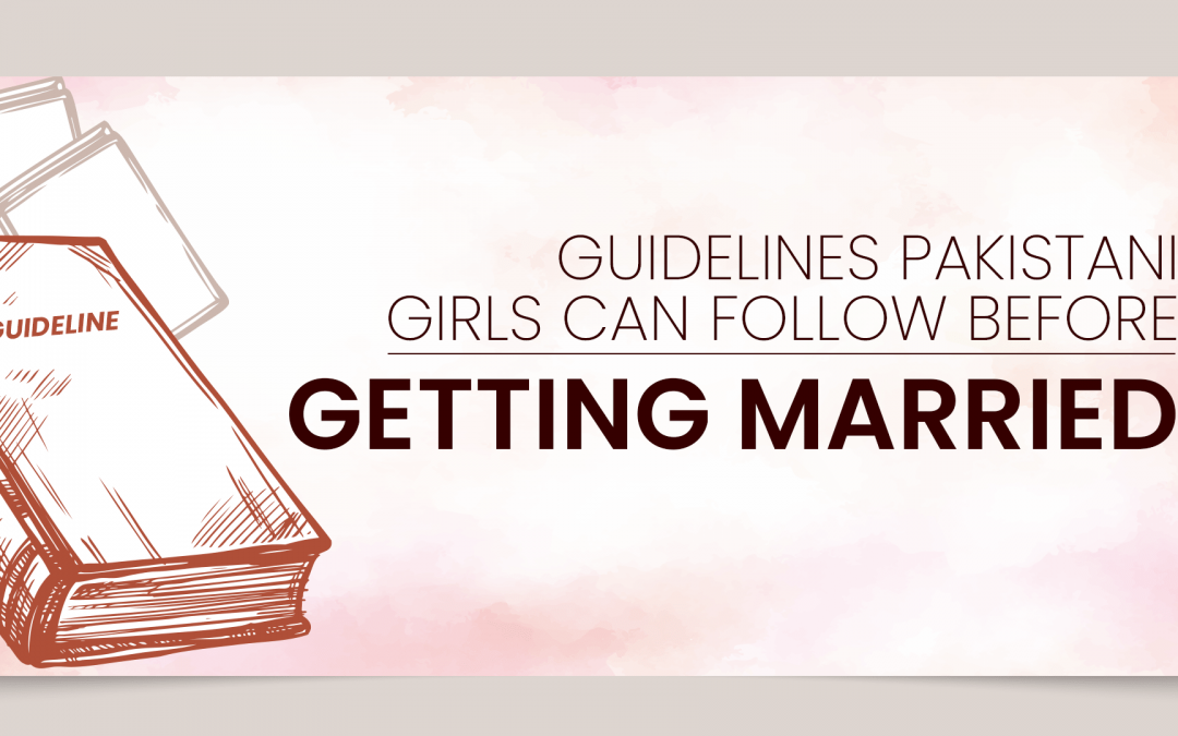 Guidelines Pakistani Girls Can Follow Before Getting Married