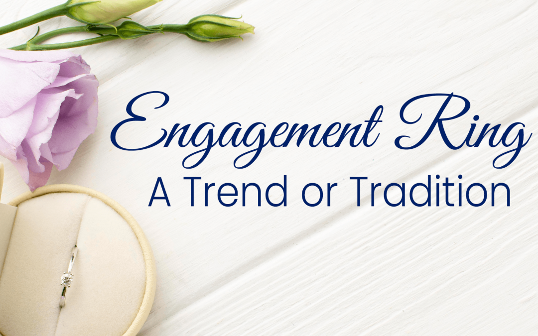Engagement ring – A trend or tradition